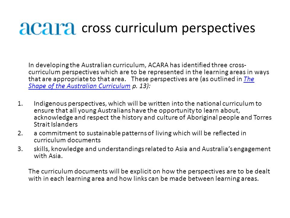 cross curriculum perspectives In developing the Australian curriculum, ACARA has identified three cross- curriculum perspectives which are to be represented in the learning areas in ways that are appropriate to that area.
