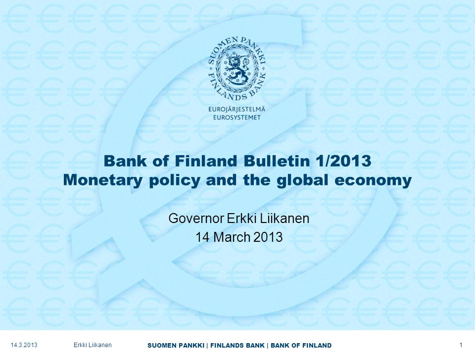 SUOMEN PANKKI   FINLANDS BANK   BANK OF FINLAND Background to the Bank of Finland forecast  Confidence increased in second half of 2012 –OMT programme bolstered functioning of the markets –EU-level decisions: ESM, single banking supervision and resolution –Member States carried through their fiscal and structural policy programmes  Forecast assumption: confidence will continue to improve –Consolidation programmes progressing as planned –Beginning to show in costs and intermediation of funding for crisis countries  Deleveraging of high levels of debt will be a slow process –Private sector balance sheet adjustment will subdue growth.