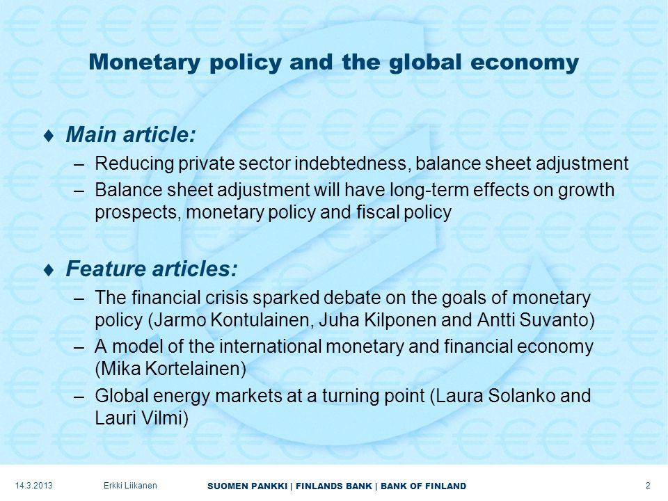 SUOMEN PANKKI | FINLANDS BANK | BANK OF FINLAND Monetary policy and the global economy  Main article: –Reducing private sector indebtedness, balance sheet adjustment –Balance sheet adjustment will have long-term effects on growth prospects, monetary policy and fiscal policy  Feature articles: –The financial crisis sparked debate on the goals of monetary policy (Jarmo Kontulainen, Juha Kilponen and Antti Suvanto) –A model of the international monetary and financial economy (Mika Kortelainen) –Global energy markets at a turning point (Laura Solanko and Lauri Vilmi) 14.3.2013 2 Erkki Liikanen
