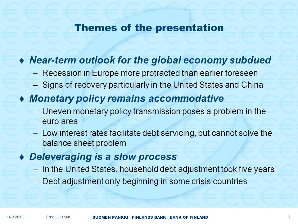 SUOMEN PANKKI   FINLANDS BANK   BANK OF FINLAND Vicious circle of weak economic activity and tight financing conditions in the euro area  Prerequisites for economic growth –Healthier banking sector –Reversal of housing market trend in a number of countries –Essential adjustment of private sector indebtedness to a lower level in several countries  Limited ways to speed up deleveraging in the private sector –Households' residential loans will only grow smaller gradually.