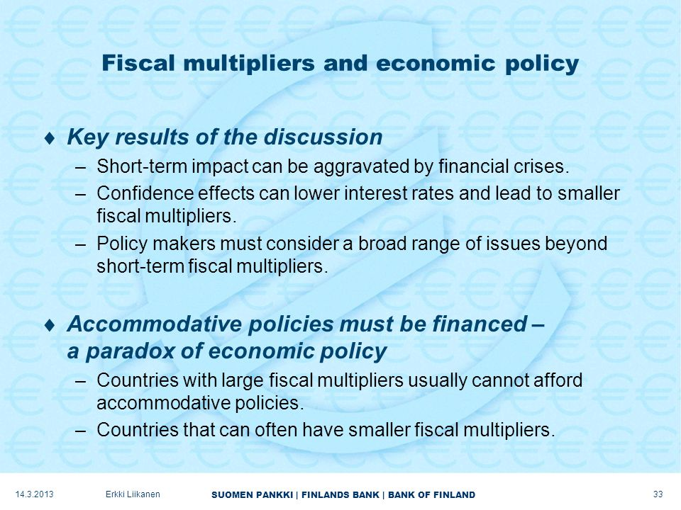 SUOMEN PANKKI | FINLANDS BANK | BANK OF FINLAND Fiscal multipliers and economic policy  Key results of the discussion –Short-term impact can be aggravated by financial crises.
