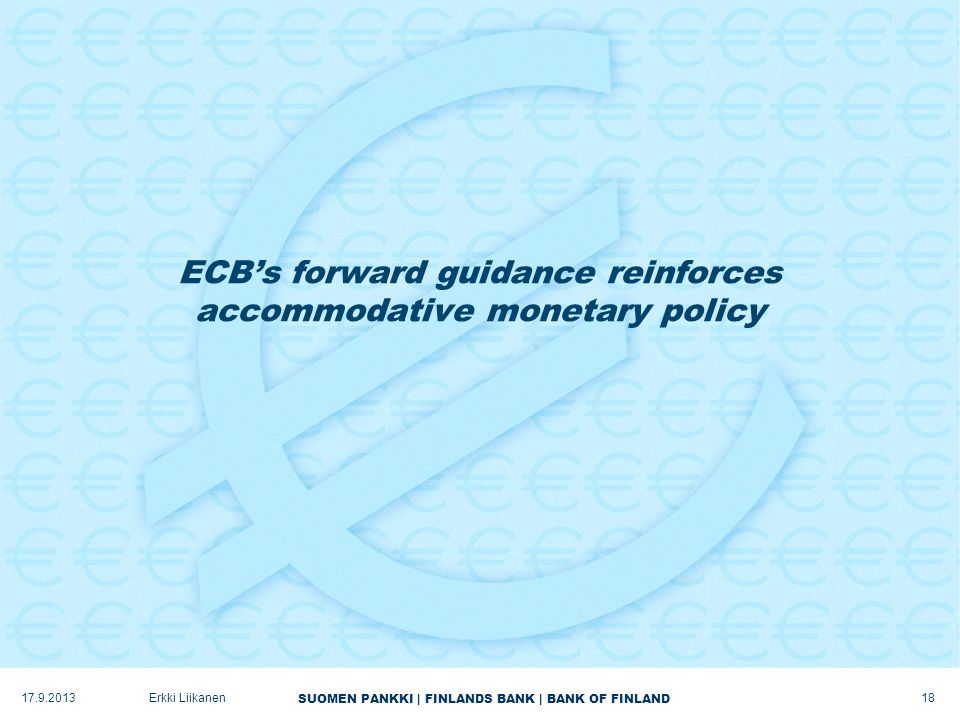 SUOMEN PANKKI | FINLANDS BANK | BANK OF FINLAND ECB's forward guidance reinforces accommodative monetary policy 17.9.2013Erkki Liikanen 18