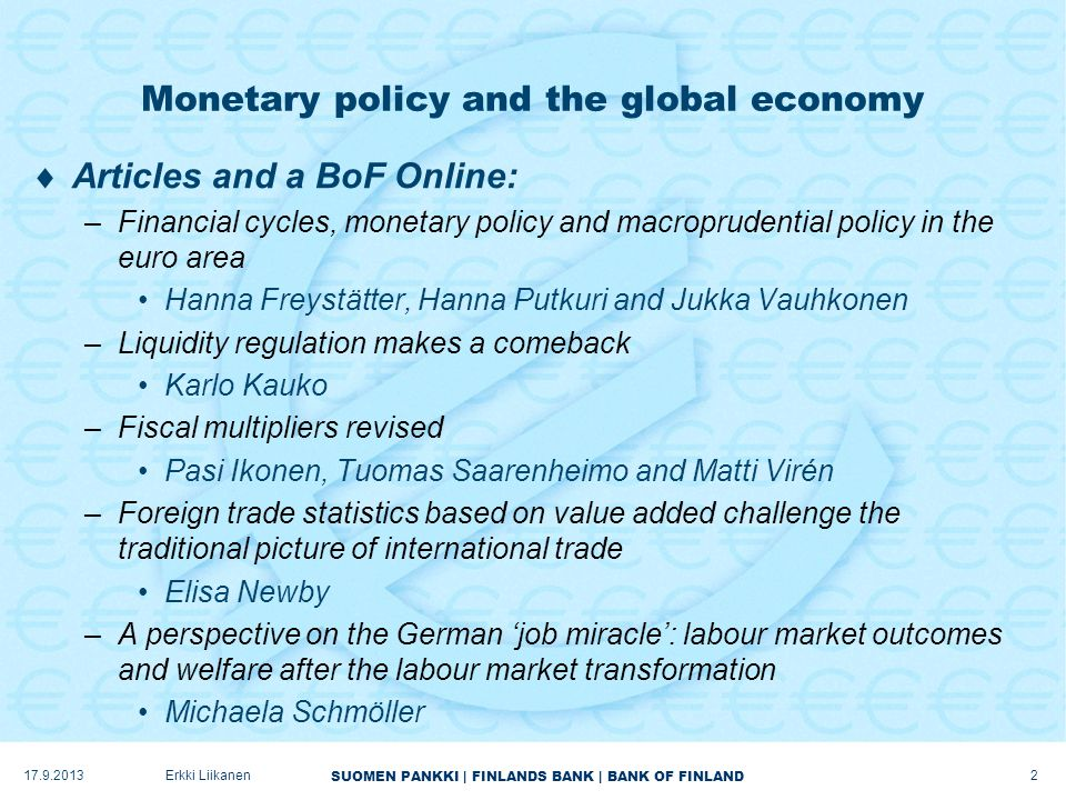 SUOMEN PANKKI | FINLANDS BANK | BANK OF FINLAND Monetary policy and the global economy  Articles and a BoF Online: –Financial cycles, monetary policy and macroprudential policy in the euro area Hanna Freystätter, Hanna Putkuri and Jukka Vauhkonen –Liquidity regulation makes a comeback Karlo Kauko –Fiscal multipliers revised Pasi Ikonen, Tuomas Saarenheimo and Matti Virén –Foreign trade statistics based on value added challenge the traditional picture of international trade Elisa Newby –A perspective on the German 'job miracle': labour market outcomes and welfare after the labour market transformation Michaela Schmöller 17.9.2013Erkki Liikanen 2