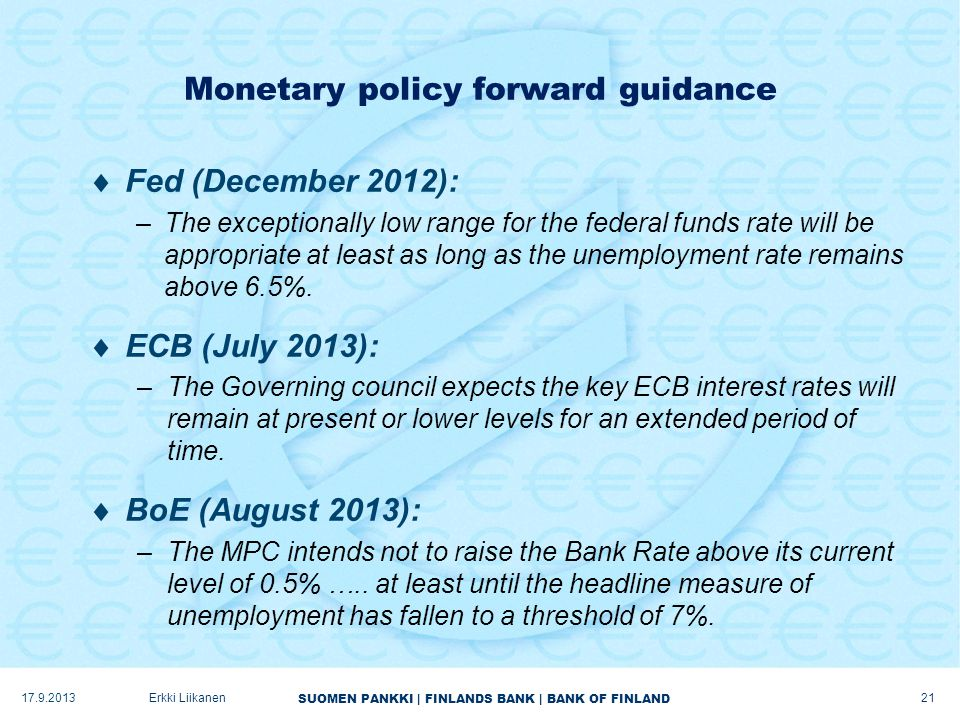 SUOMEN PANKKI | FINLANDS BANK | BANK OF FINLAND Erkki Liikanen Monetary policy forward guidance  Fed (December 2012): –The exceptionally low range fo