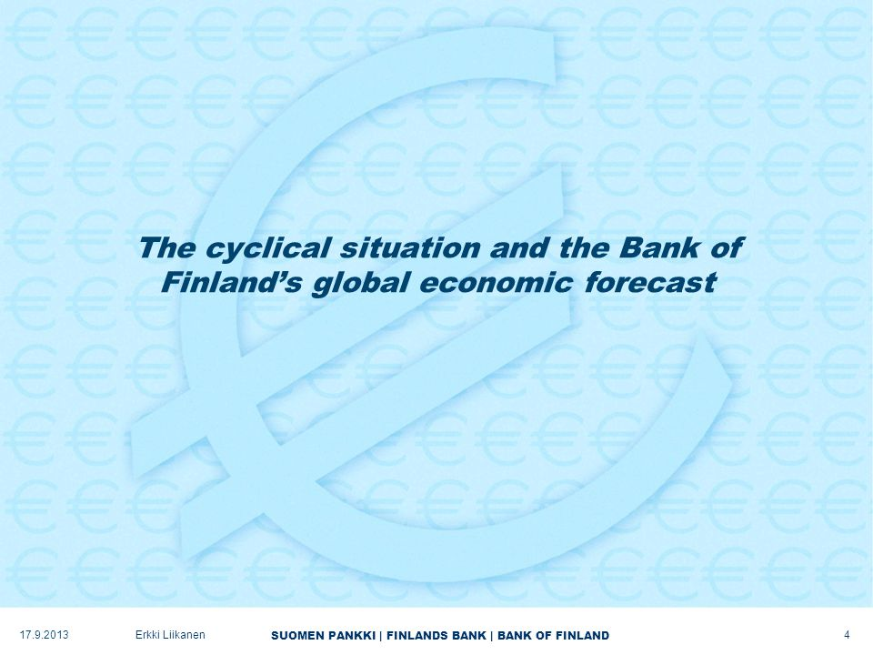 SUOMEN PANKKI | FINLANDS BANK | BANK OF FINLAND The cyclical situation and the Bank of Finland's global economic forecast 17.9.2013Erkki Liikanen 4