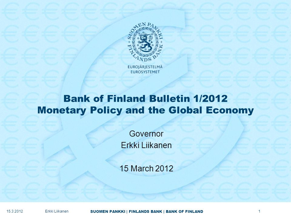 SUOMEN PANKKI | FINLANDS BANK | BANK OF FINLAND Bank of Finland Bulletin 1/2012 Monetary Policy and the Global Economy Governor Erkki Liikanen 15 March 2012 15.3.20121Erkki Liikanen
