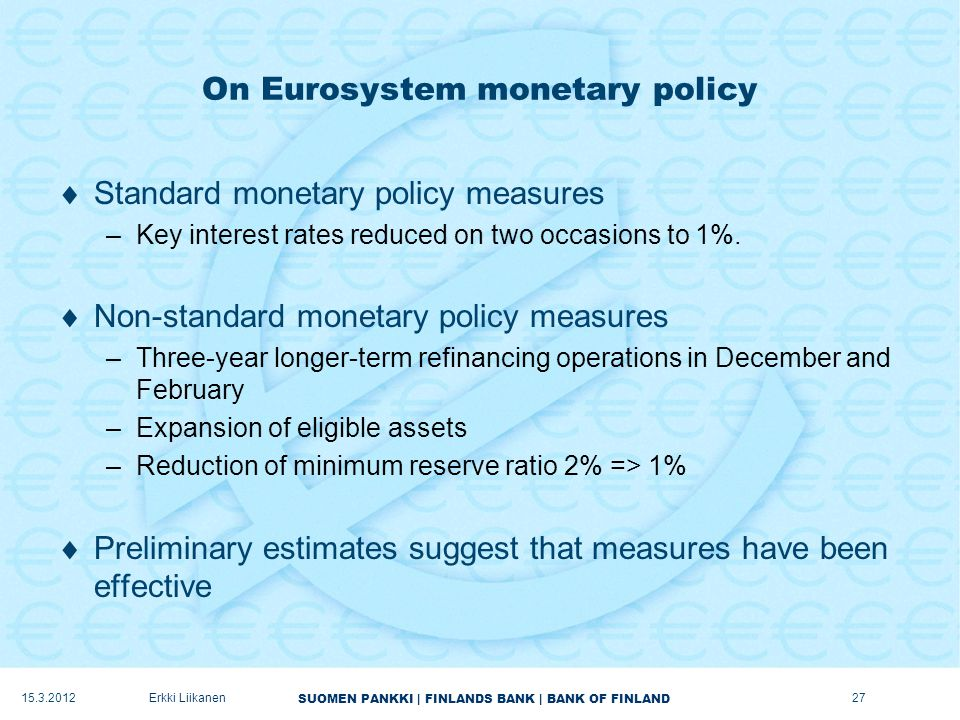 SUOMEN PANKKI | FINLANDS BANK | BANK OF FINLAND On Eurosystem monetary policy  Standard monetary policy measures –Key interest rates reduced on two occasions to 1%.
