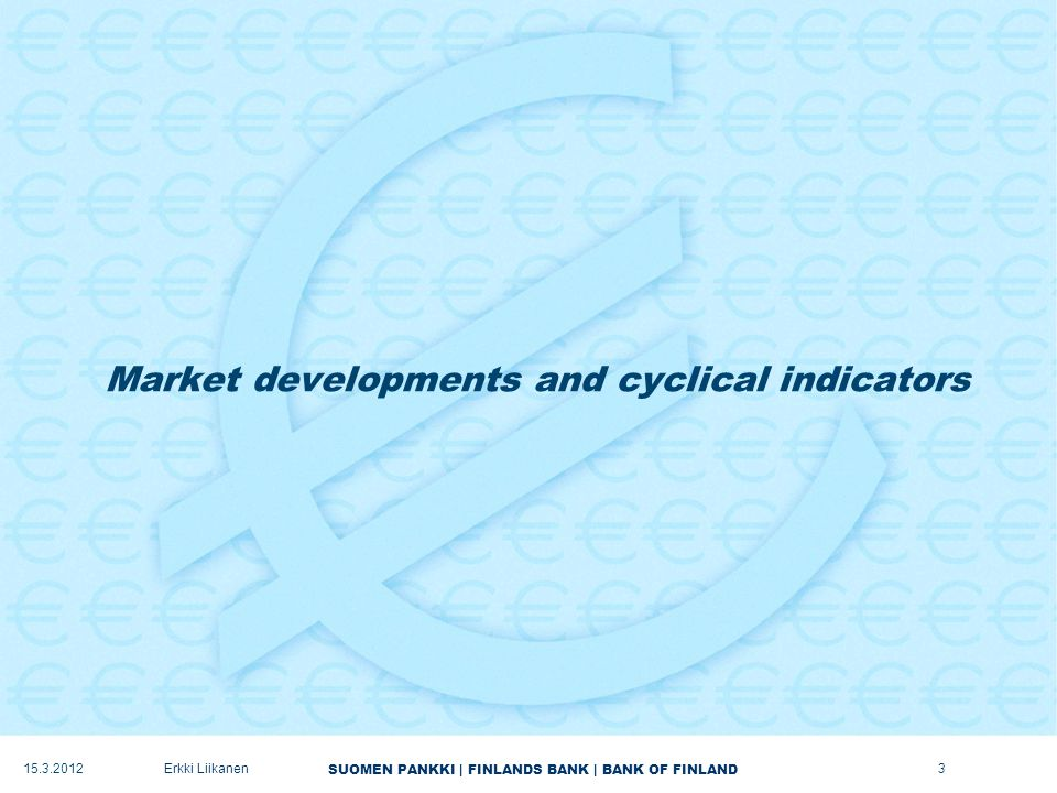 SUOMEN PANKKI | FINLANDS BANK | BANK OF FINLAND Market developments and cyclical indicators Erkki Liikanen3