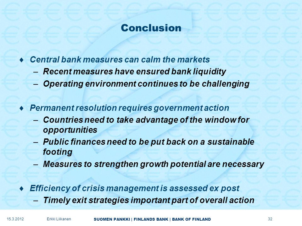 SUOMEN PANKKI | FINLANDS BANK | BANK OF FINLAND Conclusion  Central bank measures can calm the markets –Recent measures have ensured bank liquidity –Operating environment continues to be challenging  Permanent resolution requires government action –Countries need to take advantage of the window for opportunities –Public finances need to be put back on a sustainable footing –Measures to strengthen growth potential are necessary  Efficiency of crisis management is assessed ex post –Timely exit strategies important part of overall action Erkki Liikanen32