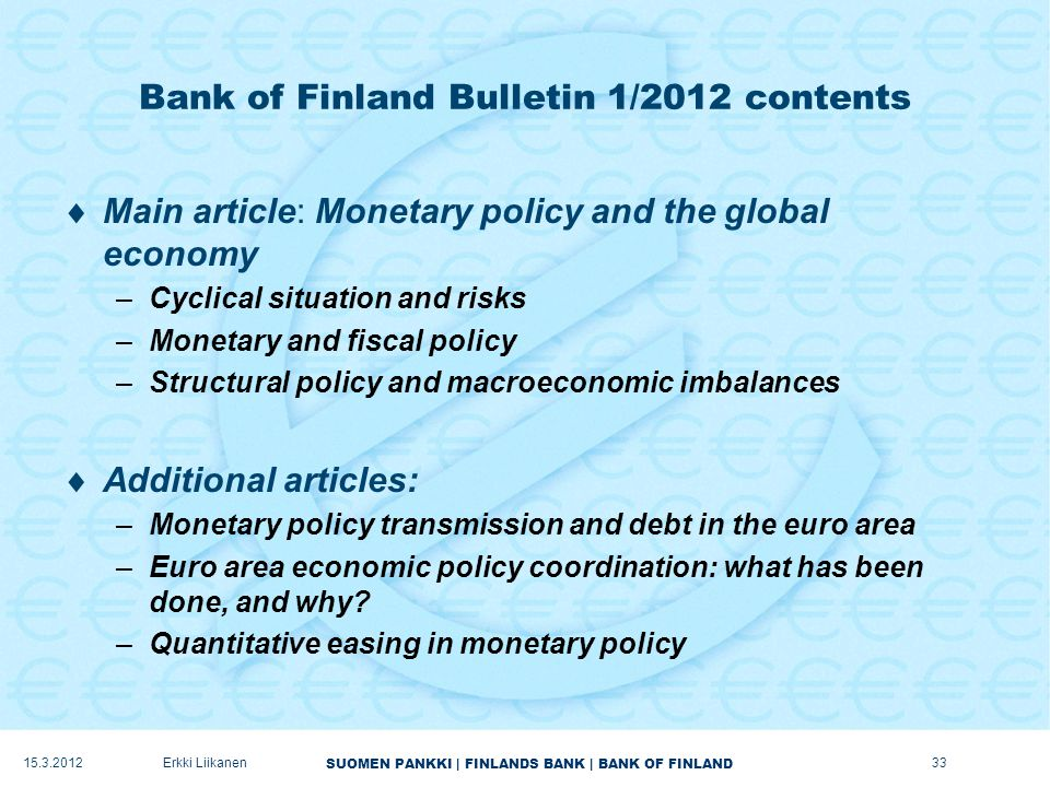 SUOMEN PANKKI | FINLANDS BANK | BANK OF FINLAND Bank of Finland Bulletin 1/2012 contents  Main article: Monetary policy and the global economy –Cyclical situation and risks –Monetary and fiscal policy –Structural policy and macroeconomic imbalances  Additional articles: –Monetary policy transmission and debt in the euro area –Euro area economic policy coordination: what has been done, and why.