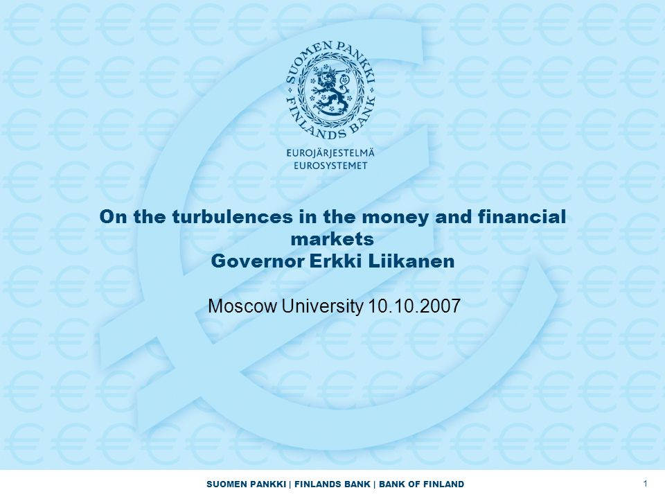 SUOMEN PANKKI | FINLANDS BANK | BANK OF FINLAND 1 On the turbulences in the money and financial markets Governor Erkki Liikanen Moscow University 10.10.2007