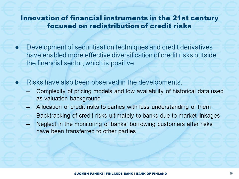 SUOMEN PANKKI | FINLANDS BANK | BANK OF FINLAND 16 Innovation of financial instruments in the 21st century focused on redistribution of credit risks  Development of securitisation techniques and credit derivatives have enabled more effective diversification of credit risks outside the financial sector, which is positive  Risks have also been observed in the developments: –Complexity of pricing models and low availability of historical data used as valuation background –Allocation of credit risks to parties with less understanding of them –Backtracking of credit risks ultimately to banks due to market linkages –Neglect in the monitoring of banks' borrowing customers after risks have been transferred to other parties