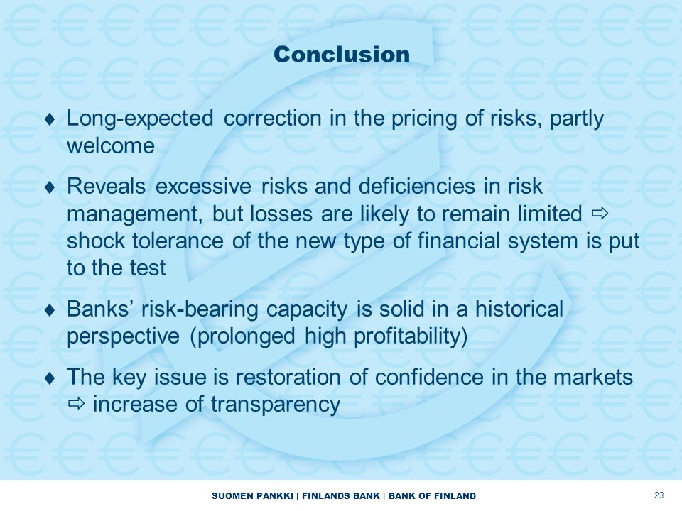 SUOMEN PANKKI | FINLANDS BANK | BANK OF FINLAND 23 Conclusion  Long-expected correction in the pricing of risks, partly welcome  Reveals excessive risks and deficiencies in risk management, but losses are likely to remain limited  shock tolerance of the new type of financial system is put to the test  Banks' risk-bearing capacity is solid in a historical perspective (prolonged high profitability)  The key issue is restoration of confidence in the markets  increase of transparency