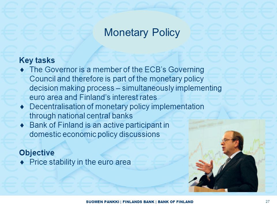 SUOMEN PANKKI | FINLANDS BANK | BANK OF FINLAND 27 Key tasks  The Governor is a member of the ECB's Governing Council and therefore is part of the monetary policy decision making process – simultaneously implementing euro area and Finland's interest rates  Decentralisation of monetary policy implementation through national central banks  Bank of Finland is an active participant in domestic economic policy discussions Objective  Price stability in the euro area Monetary Policy