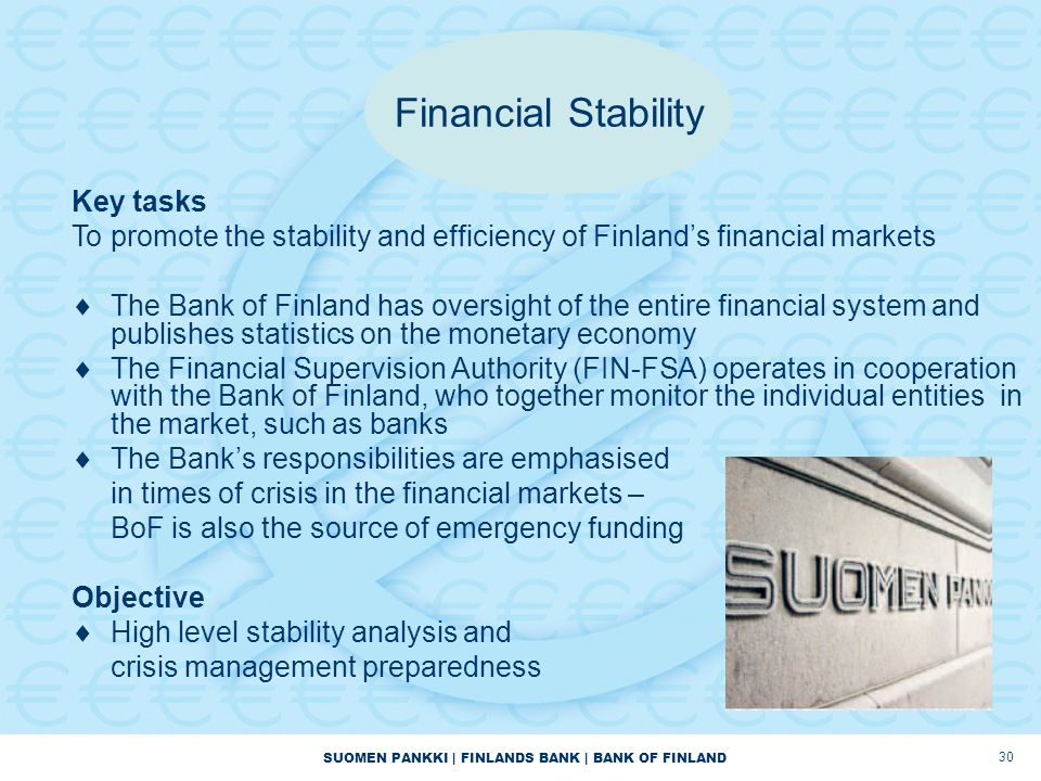 SUOMEN PANKKI | FINLANDS BANK | BANK OF FINLAND 30 Financial Stability Key tasks To promote the stability and efficiency of Finland's financial markets  The Bank of Finland has oversight of the entire financial system and publishes statistics on the monetary economy  The Financial Supervision Authority (FIN-FSA) operates in cooperation with the Bank of Finland, who together monitor the individual entities in the market, such as banks  The Bank's responsibilities are emphasised in times of crisis in the financial markets – BoF is also the source of emergency funding Objective  High level stability analysis and crisis management preparedness