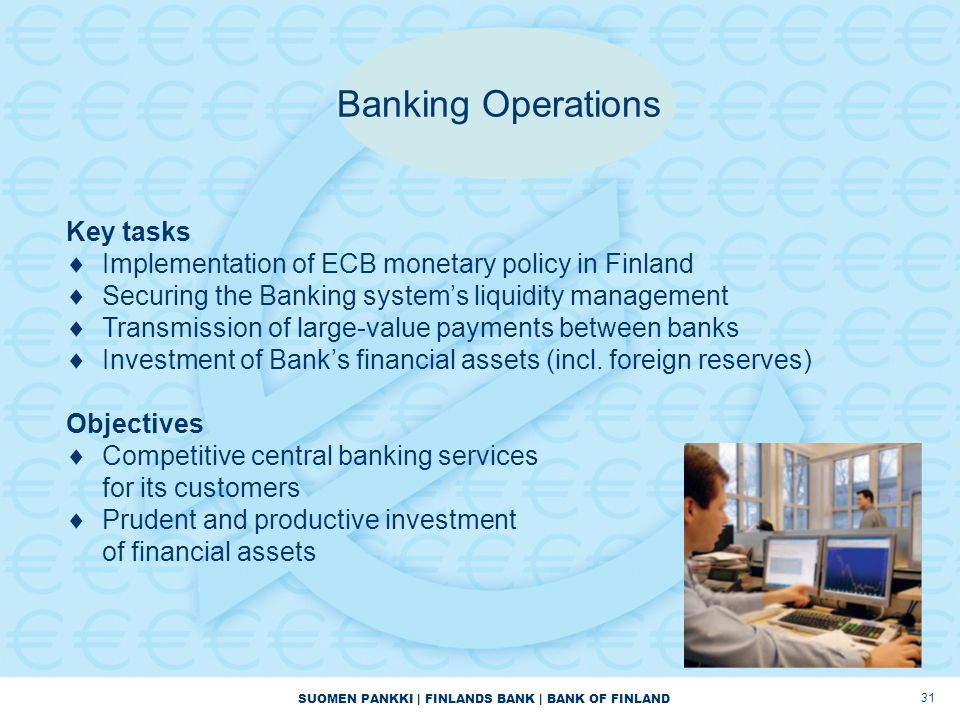 SUOMEN PANKKI | FINLANDS BANK | BANK OF FINLAND 31 Banking Operations Key tasks  Implementation of ECB monetary policy in Finland  Securing the Banking system's liquidity management  Transmission of large-value payments between banks  Investment of Bank's financial assets (incl.