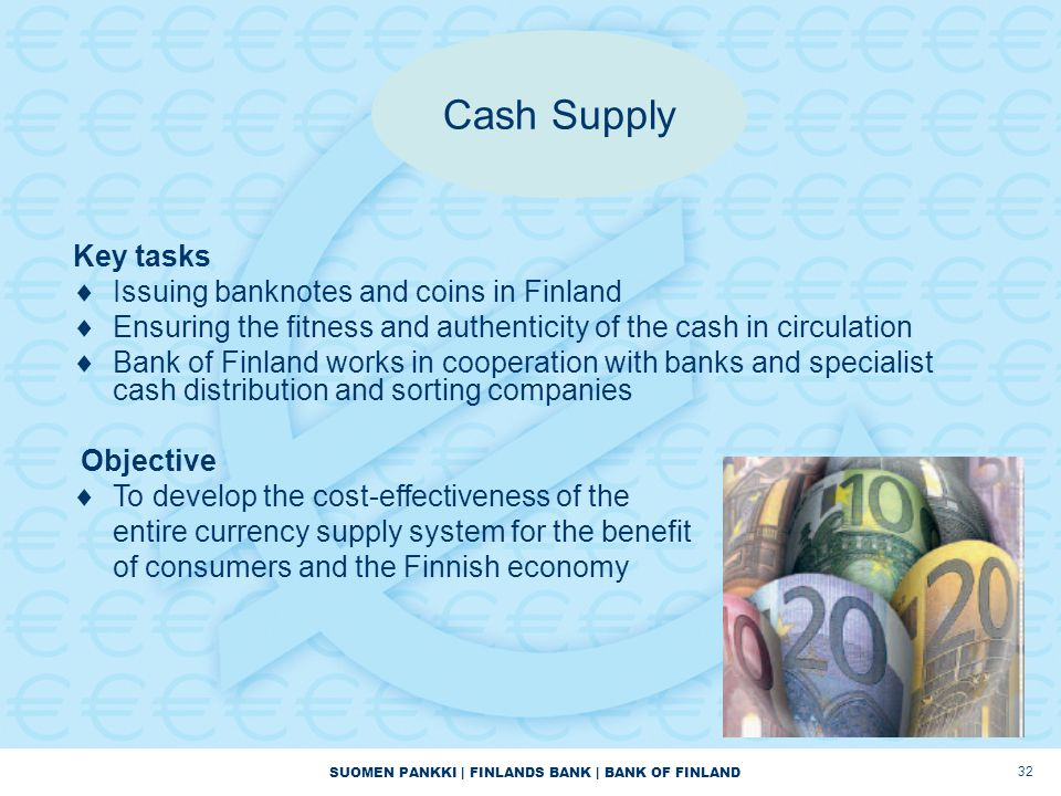 SUOMEN PANKKI | FINLANDS BANK | BANK OF FINLAND 32 Cash Supply Key tasks  Issuing banknotes and coins in Finland  Ensuring the fitness and authentic