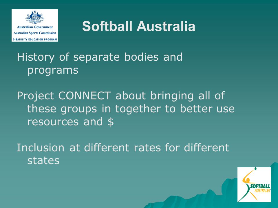Softball Australia History of separate bodies and programs Project CONNECT about bringing all of these groups in together to better use resources and $ Inclusion at different rates for different states