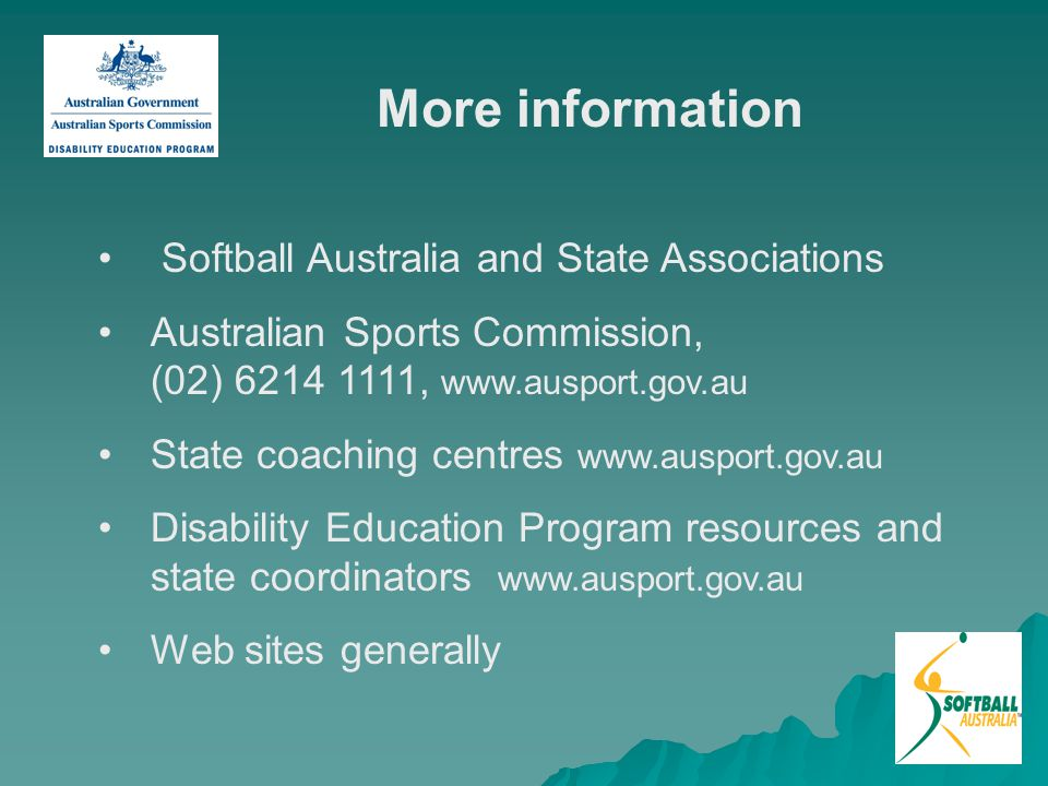 More information Softball Australia and State Associations Australian Sports Commission, (02) 6214 1111, www.ausport.gov.au State coaching centres www.ausport.gov.au Disability Education Program resources and state coordinators www.ausport.gov.au Web sites generally 72