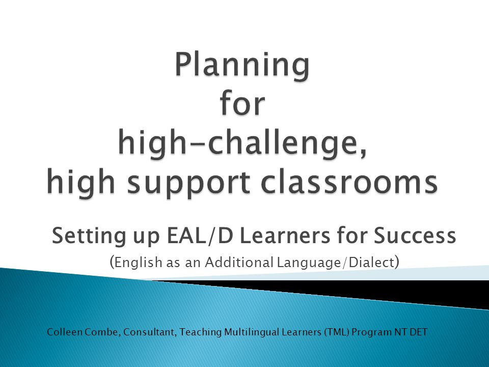 Setting up EAL/D Learners for Success ( English as an Additional Language/Dialect ) Colleen Combe, Consultant, Teaching Multilingual Learners (TML) Program NT DET