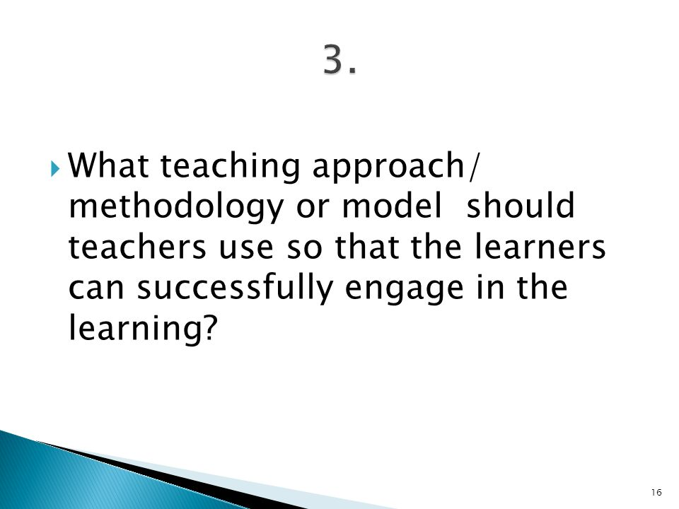  What teaching approach/ methodology or model should teachers use so that the learners can successfully engage in the learning.