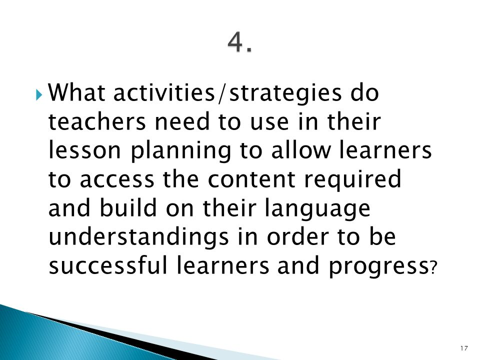  What activities/strategies do teachers need to use in their lesson planning to allow learners to access the content required and build on their language understandings in order to be successful learners and progress .