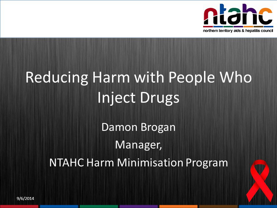 9/6/2014 Reducing Harm with People Who Inject Drugs Damon Brogan Manager, NTAHC Harm Minimisation Program