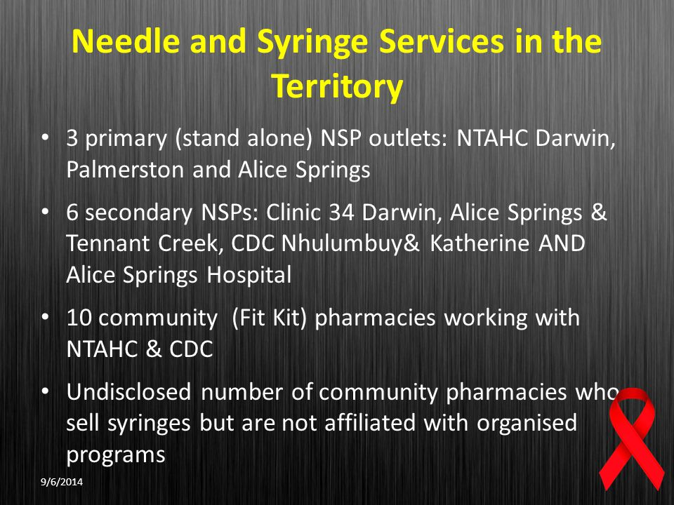 Needle and Syringe Services in the Territory 3 primary (stand alone) NSP outlets: NTAHC Darwin, Palmerston and Alice Springs 6 secondary NSPs: Clinic 34 Darwin, Alice Springs & Tennant Creek, CDC Nhulumbuy& Katherine AND Alice Springs Hospital 10 community (Fit Kit) pharmacies working with NTAHC & CDC Undisclosed number of community pharmacies who sell syringes but are not affiliated with organised programs 9/6/2014
