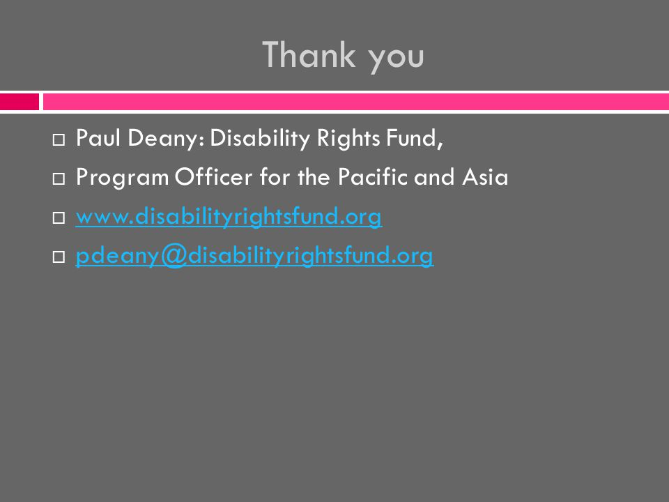 Thank you  Paul Deany: Disability Rights Fund,  Program Officer for the Pacific and Asia      