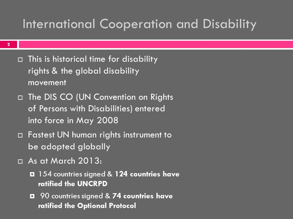 International Cooperation and Disability  This is historical time for disability rights & the global disability movement  The DIS CO (UN Convention on Rights of Persons with Disabilities) entered into force in May 2008  Fastest UN human rights instrument to be adopted globally  As at March 2013:  154 countries signed & 124 countries have ratified the UNCRPD  90 countries signed & 74 countries have ratified the Optional Protocol 2
