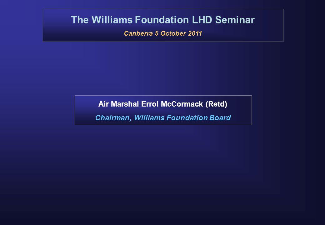 The Williams Foundation LHD Seminar Canberra 5 October 2011 Air Marshal Errol McCormack (Retd) Chairman, Williams Foundation Board