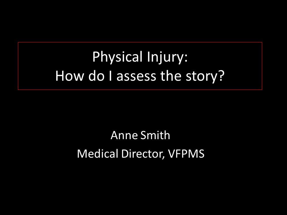 Physical Injury: How do I assess the story Anne Smith Medical Director, VFPMS