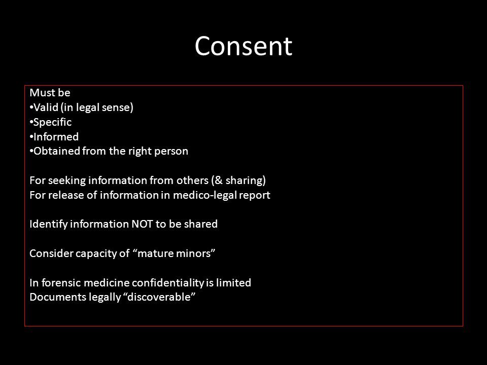 Consent Must be Valid (in legal sense) Specific Informed Obtained from the right person For seeking information from others (& sharing) For release of information in medico-legal report Identify information NOT to be shared Consider capacity of mature minors In forensic medicine confidentiality is limited Documents legally discoverable