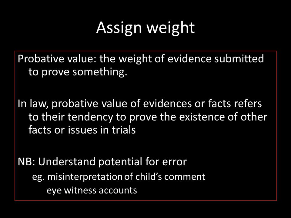 Assign weight Probative value: the weight of evidence submitted to prove something.
