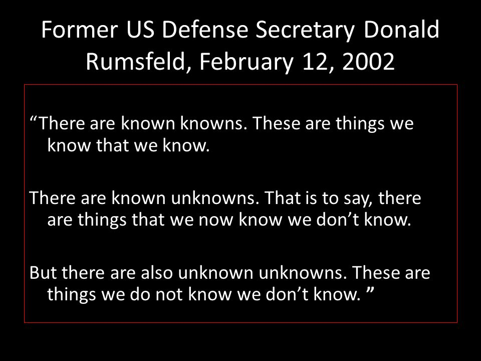 Former US Defense Secretary Donald Rumsfeld, February 12, 2002 There are known knowns.