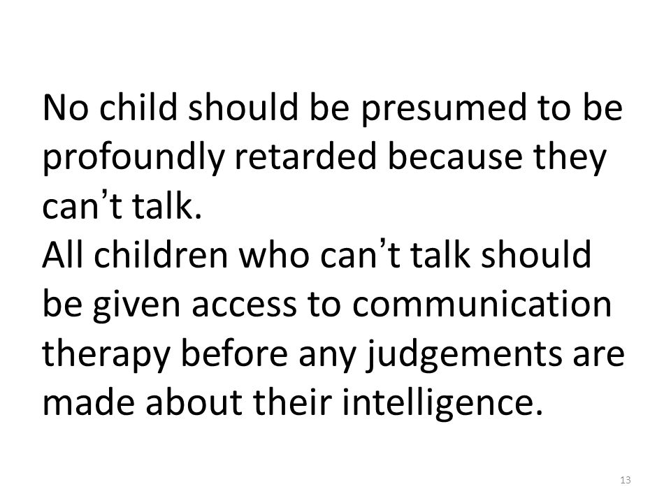 13 No child should be presumed to be profoundly retarded because they can ' t talk.