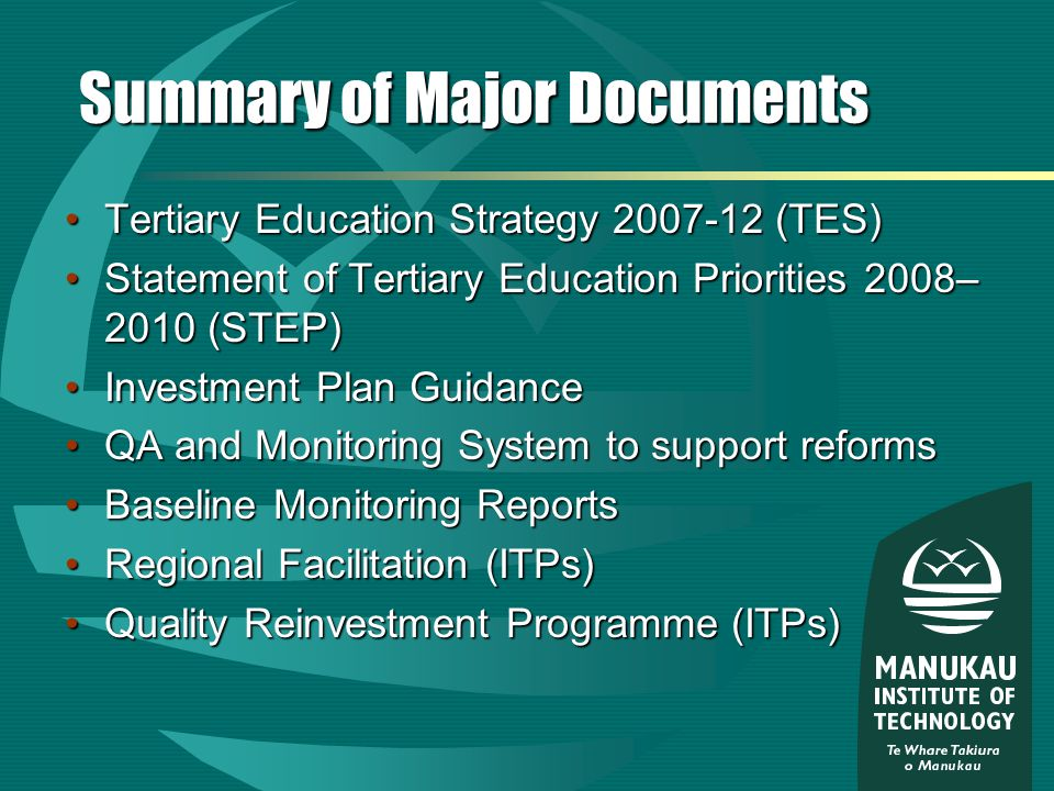 Summary of Major Documents Tertiary Education Strategy (TES)Tertiary Education Strategy (TES) Statement of Tertiary Education Priorities 2008– 2010 (STEP)Statement of Tertiary Education Priorities 2008– 2010 (STEP) Investment Plan GuidanceInvestment Plan Guidance QA and Monitoring System to support reformsQA and Monitoring System to support reforms Baseline Monitoring ReportsBaseline Monitoring Reports Regional Facilitation (ITPs)Regional Facilitation (ITPs) Quality Reinvestment Programme (ITPs)Quality Reinvestment Programme (ITPs)