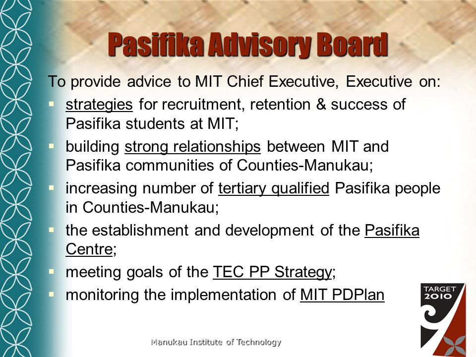 Manukau Institute of Technology Pasifika Advisory Board To provide advice to MIT Chief Executive, Executive on:  strategies for recruitment, retention & success of Pasifika students at MIT;  building strong relationships between MIT and Pasifika communities of Counties-Manukau;  increasing number of tertiary qualified Pasifika people in Counties-Manukau;  the establishment and development of the Pasifika Centre;  meeting goals of the TEC PP Strategy;  monitoring the implementation of MIT PDPlan