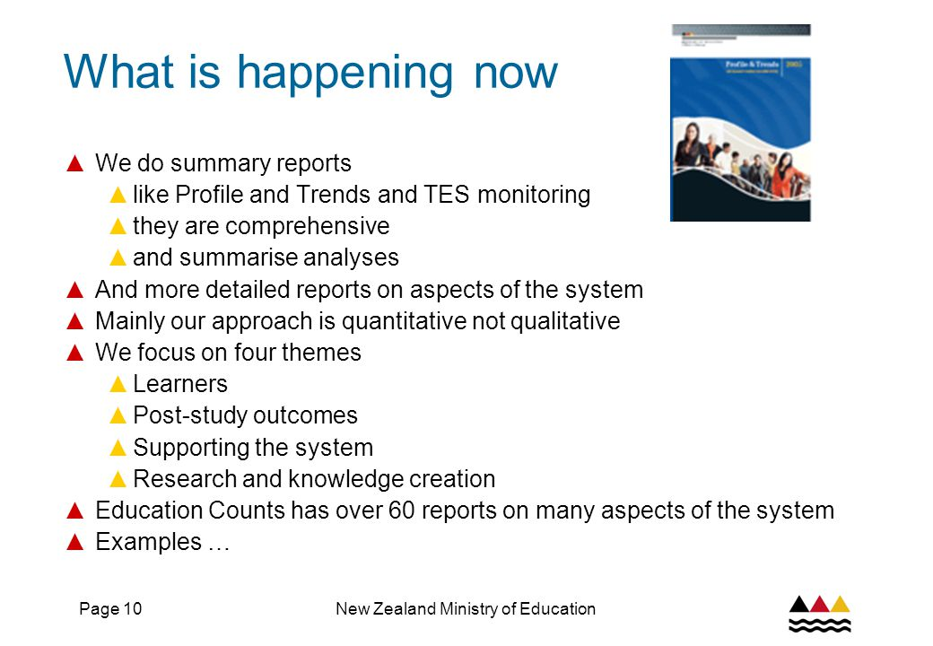 Page 10New Zealand Ministry of Education What is happening now ▲ We do summary reports ▲ like Profile and Trends and TES monitoring ▲ they are comprehensive ▲ and summarise analyses ▲ And more detailed reports on aspects of the system ▲ Mainly our approach is quantitative not qualitative ▲ We focus on four themes ▲ Learners ▲ Post-study outcomes ▲ Supporting the system ▲ Research and knowledge creation ▲ Education Counts has over 60 reports on many aspects of the system ▲ Examples …