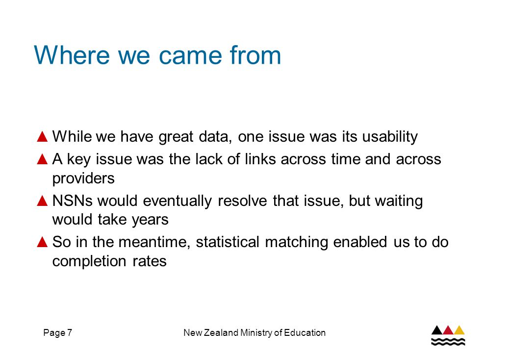 Page 8New Zealand Ministry of Education Where we came from ▲ But looking at SDR data – even with matching – didn't give us outcomes data ▲ Especially given the need to assess performance by what happens after study ▲ The integrated dataset on Student Loan Scheme borrowers allows us to establish precise linkages between an individual's education profile and post-study income – a good proxy for outcomes ▲ Although coverage is limited – it applies only to those who use the loan scheme – this was also a breakthrough ▲ But issues remain – data on industry training and targeted programmes is held separately – and how do we measure pre-entry status ▲ The NSN is now at a stage where we can start to address these issues