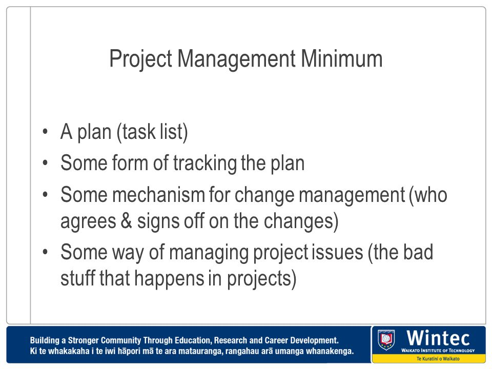 Project Management Minimum A plan (task list) Some form of tracking the plan Some mechanism for change management (who agrees & signs off on the chang
