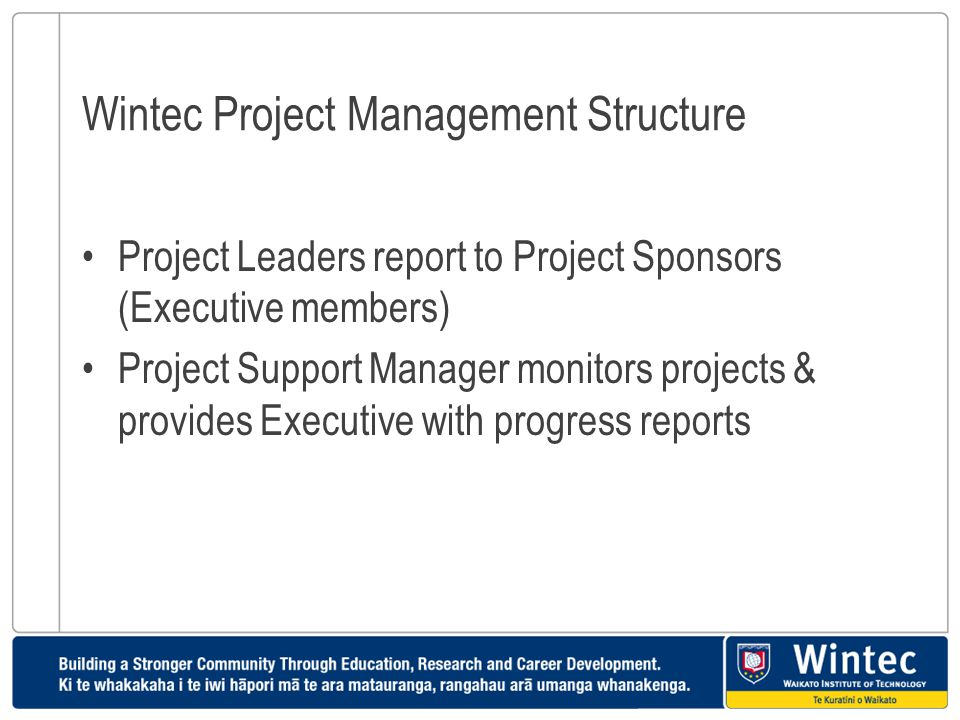 Wintec Project Management Structure Project Leaders report to Project Sponsors (Executive members) Project Support Manager monitors projects & provide