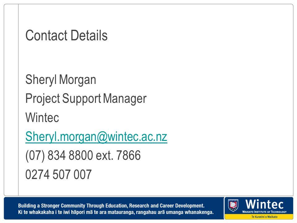 Contact Details Sheryl Morgan Project Support Manager Wintec Sheryl.morgan@wintec.ac.nz (07) 834 8800 ext. 7866 0274 507 007