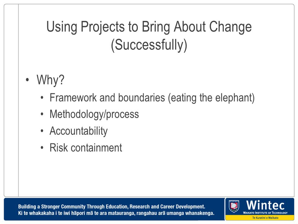 Using Projects to Bring About Change (Successfully) Why? Framework and boundaries (eating the elephant) Methodology/process Accountability Risk contai
