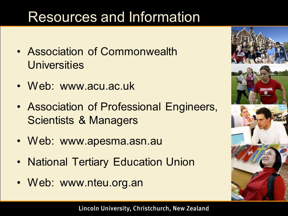 Resources and Information Association of Commonwealth Universities Web: www.acu.ac.uk Association of Professional Engineers, Scientists & Managers Web: www.apesma.asn.au National Tertiary Education Union Web: www.nteu.org.an