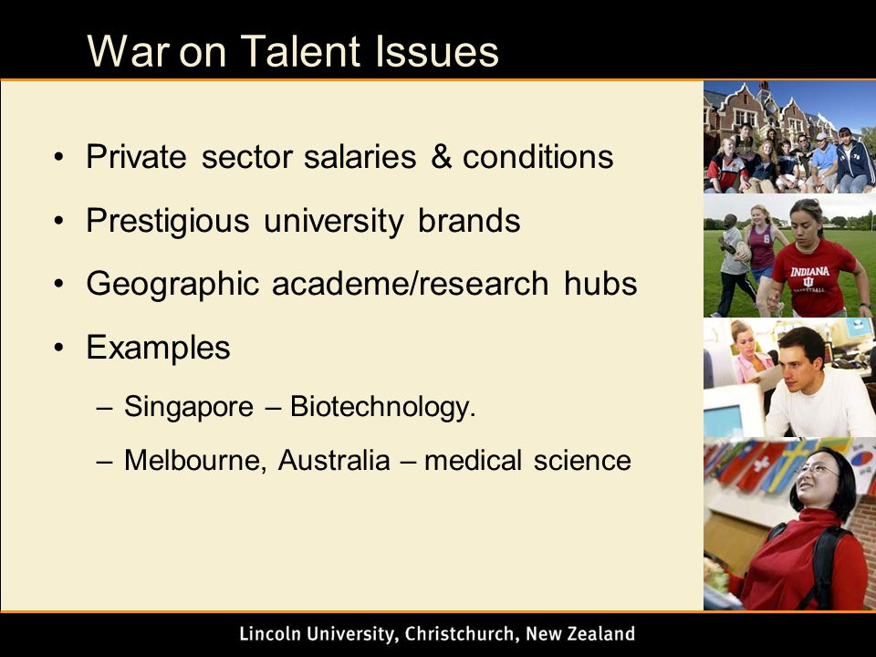 War on Talent Issues Private sector salaries & conditions Prestigious university brands Geographic academe/research hubs Examples –Singapore – Biotechnology.