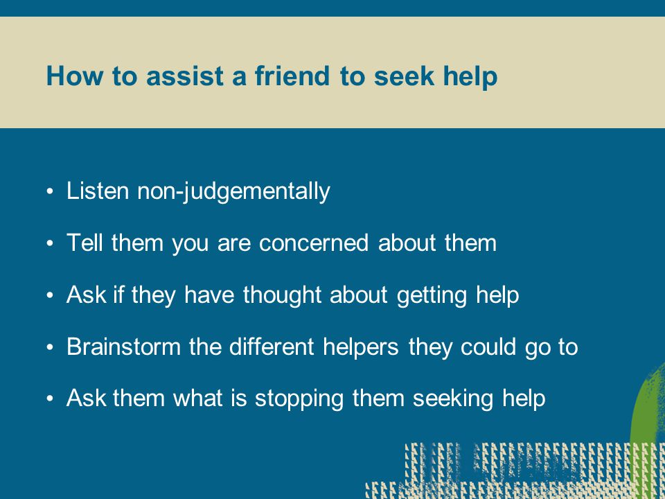 How to assist a friend to seek help Listen non-judgementally Tell them you are concerned about them Ask if they have thought about getting help Brainstorm the different helpers they could go to Ask them what is stopping them seeking help