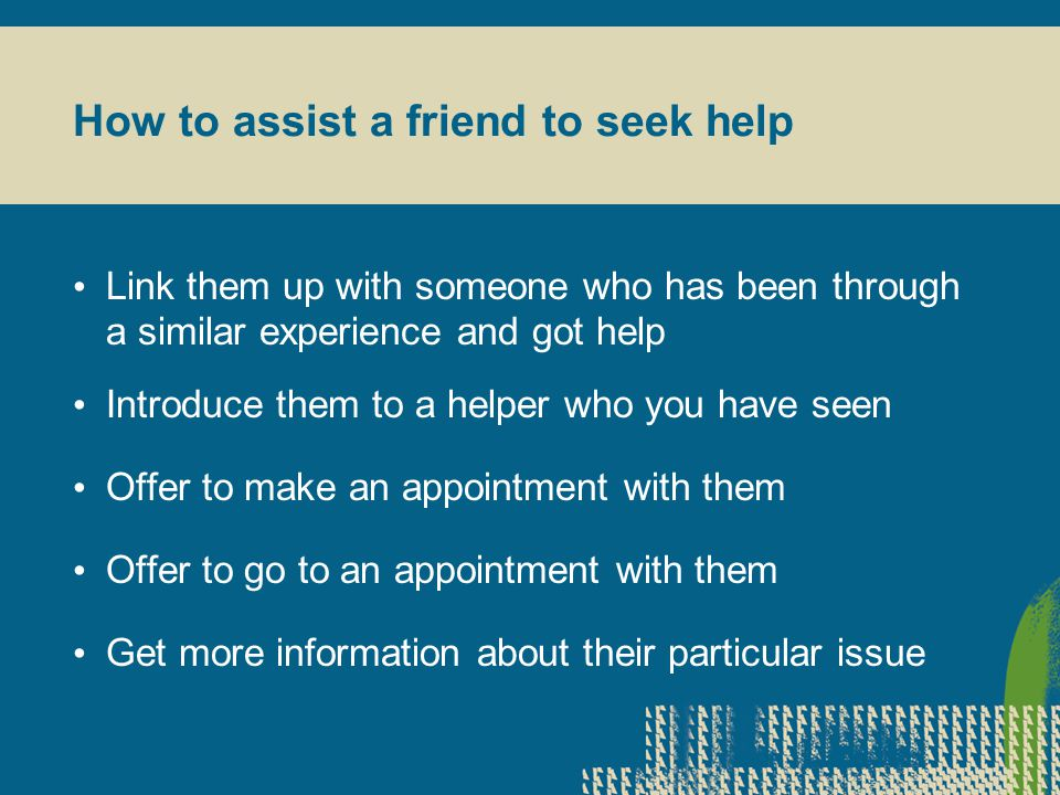 How to assist a friend to seek help Link them up with someone who has been through a similar experience and got help Introduce them to a helper who you have seen Offer to make an appointment with them Offer to go to an appointment with them Get more information about their particular issue