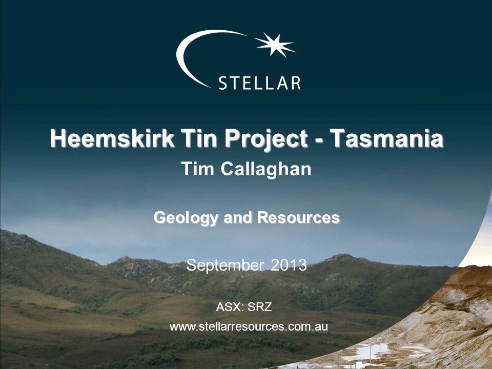 Heemskirk Tin Project - Tasmania Tim Callaghan Geology and Resources September 2013 www.stellarresources.com.au ASX: SRZ