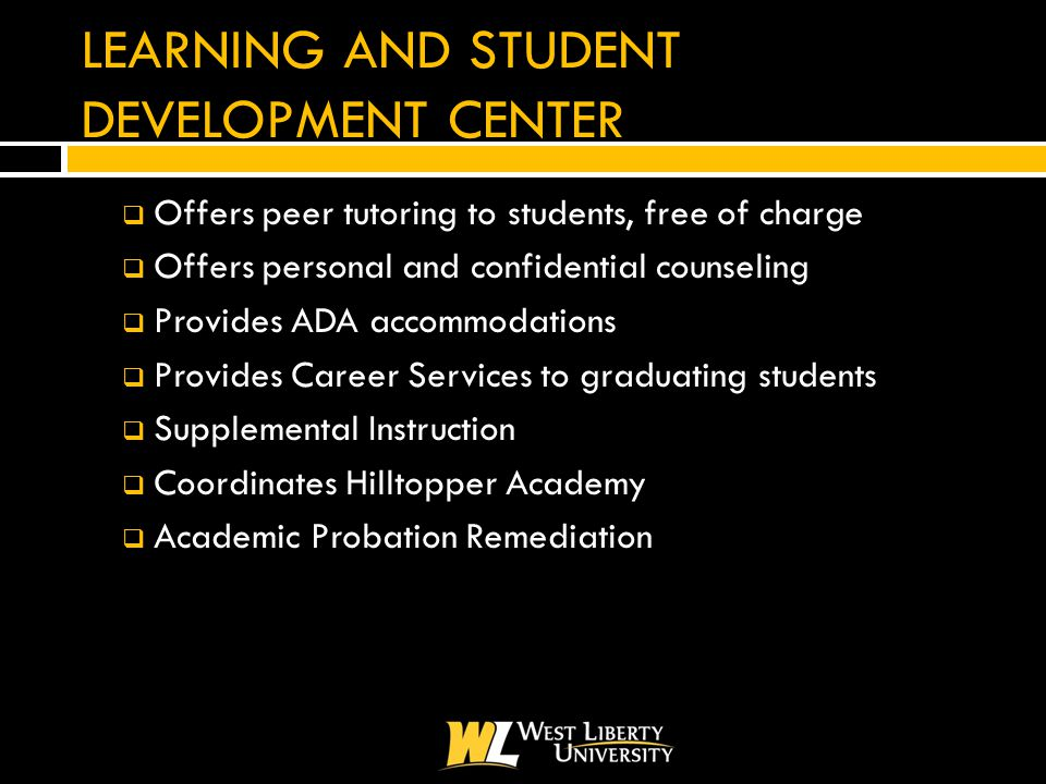 LEARNING AND STUDENT DEVELOPMENT CENTER  Offers peer tutoring to students, free of charge  Offers personal and confidential counseling  Provides ADA accommodations  Provides Career Services to graduating students  Supplemental Instruction  Coordinates Hilltopper Academy  Academic Probation Remediation